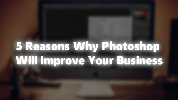 5 REASONS WHY PHOTOSHOP WILL IMPROVE YOUR BUSINESS